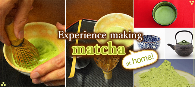 Enjoy easily in your own home! Experience Making Matcha Tea Special Feature