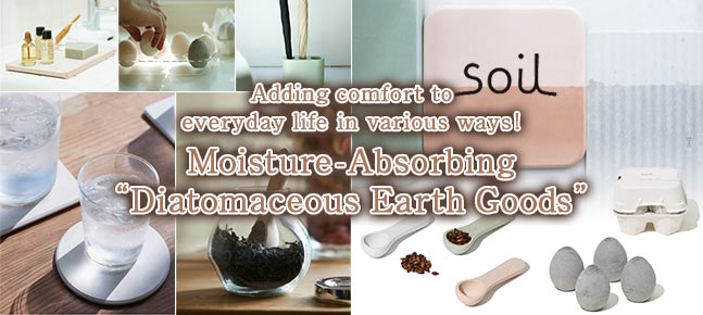 Adding comfort to everyday life in various ways! Moisture-Absorbing [Diatomaceous Earth Goods] / soil Special Featur